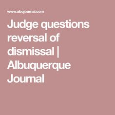 Judge questions reversal of dismissal | Albuquerque Journal