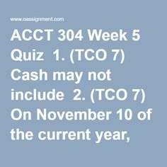 ACCT 304 Week 5 Quiz  1. (TCO 7) Cash may not include  2. (TCO 7) On November 10 of the current year, Flores Mills sold carpet to a customer for $8,000 with credit terms 2/10, n/30. Flores uses the gross method of accounting for cash discounts. What is the correct entry for Flores on November 10?  3. (TCO 7) Which of the following does not change the balance in accounts receivable?  4. (TCO 7) Brockton Carpet Cleaning prepares a bank reconciliation at the end of every month. At the end of… Merck Pharmaceuticals, Social Entrepreneurship, Final Exams, Social Enterprise, How To Clean Carpet, Cool Things To Make, Homework, Finance