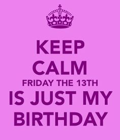 Keep Calm • Friday The 13th Is Just My Birthday
