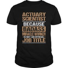 ACTUARY-SCIENTIST***How to ? 1. Select color 2. Click the ADD TO CART button 3. Select your Preferred Size Quantity and Color 4. CHECKOUT!   If You dont like this shirt you can use the SEARCH BOX and find the Custom Shirt with your Name!!job title