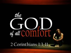 2 Corinthians 1:3-11 NASB,3Blessed be the God and Father of our Lord Jesus Christ, the Father of mercies and God of all comfort, 4who comforts us in all our affliction so that we will be able to comfort those who are in any affliction with the comfort with which we ourselves are comforted by God. 5For just as the sufferings of Christ are ours in abundance, so also our comfort is abundant through Christ. 6But if we are afflicted, it is for your comfort and salvation; or if we are comforted…