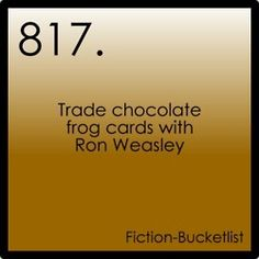 Fiction Bucket List I would do any thing with Ron  I actually have a dumbledore card