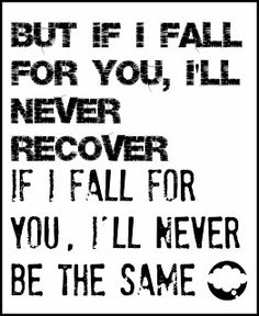 but if i fall for you, i'll never recover. if i fall for you, i'll never be the same