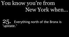 "You Know You're From upstate New York When ""upstate"" is anything north of the Thruway!"