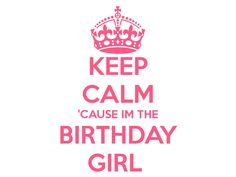 keep-calm-cause-im-the-birthday-girl-and-carry-on-image-57551.jpg (1024×768)