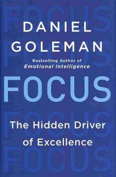 Focus : the hidden driver of excellence / Daniel Goleman.   New York Times Best Seller.