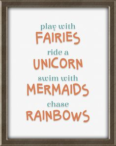 Play with fairies. Ride a unicorn. Swim with mermaids. Chase rainbows.  This print is from Quotes for Kids -  Quotes for Kids is a set of twelve matching 8X10, ready to frame and hang wall art prints for children. Perfect for a boy's or girl's bedroom. Colors: teal, coral, avocado, beige, and brown. Click the picture for more info. Inspirational Quotes For Kids, Motivational Quotes, Framed Wall Art, Wall Art Prints, Teal Coral, Bedroom Colors, Rainbows, Mermaids, Fairies