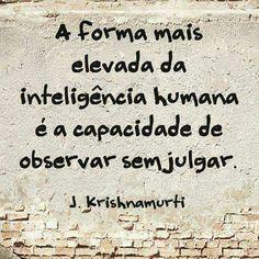 """""""A forma mais elevada da inteligência humana é a capacidade de observar sem julgar."""" (J. Krishnamurti)"""
