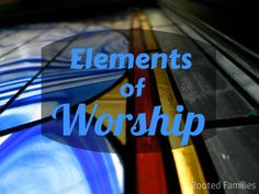 Elements of Worship via RootedFamilies.com