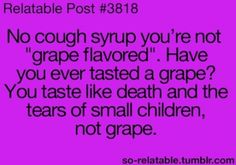 "Seriously, the smell and taste of ""grape"" flavored cough syrup makes me shudder just to think about. Then I gag when I actually have to smell/taste it, gross."