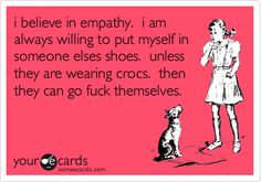 Funny Confession Ecard: i believe in empathy. i am always willing to put myself in someone elses shoes. unless they are wearing crocs. then they can go fuck themselves.