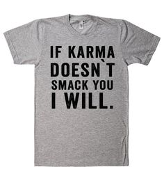 if karma doesnt smack you i will t shirt - Meme Shirts - Ideas of Meme Shirts - Sarcastic Shirts, Funny Tee Shirts, Cute Tshirts, Girl Shirts, Funny Sarcastic, Funny T Shirt Sayings, T Shirts With Sayings, T Shirt Quotes, Clever Sayings