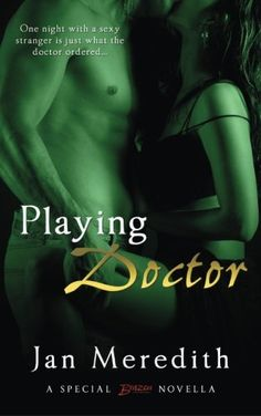 Playing Doctor by Jan Meredith. A Holt Medallion Winner – BEST FIRST BOOK and ROMANCE NOVELLA – Award of Merit. One night with a sexy stranger is just what the doctor ordered… When a fellow RN predicts Beth Roberts will meet a tall, ripped, and totally lick-o-licious stranger who will fulfill her deepest desires, she laughs it off. Given her tragic love life, Beth has no desire to become involved again. But who could have predicted the doctor with the mischievous smile she meets at a…