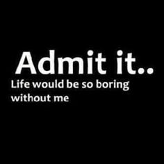 """""""Admit it..  Life would be so boring without me."""" #funny #quote #saying"""