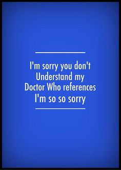 I'm sorry you don't understand my Doctor Who references. I'm so so sorry.