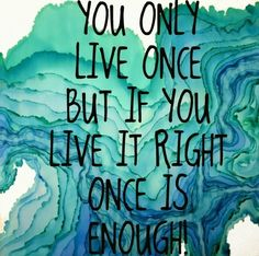 you only live once, but if you live it right, once is enough.