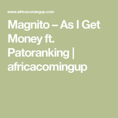 Magnito – As I Get Money  ft. Patoranking | africacomingup