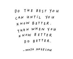 do what you can until you know better...then when you know better, do better...