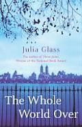 The Whole World Over. Julia Glass is a loving, interesting writer.