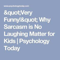 """""""Very Funny!"""" Why Sarcasm is No Laughing Matter for Kids 