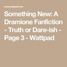 Something New: A Dramione Fanfiction - Truth or Dare-ish - Page 3 - Wattpad
