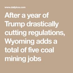 After a year of Trump drastically cutting regulations, Wyoming adds a total of five coal mining jobs
