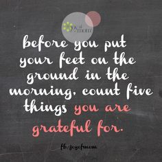 Before You Put Your Feet On The Ground In The Morning, Count Five Things You Are Grateful For.