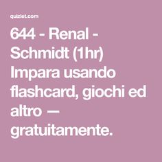 644 - Renal - Schmidt (1hr) Impara usando flashcard, giochi ed altro — gratuitamente.