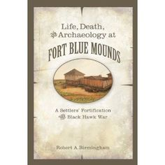 Life, Death, and Archaeology at Fort Blue Mounds: A Settlers' Fortification of the Black Hawk War by Robert A Birmingham