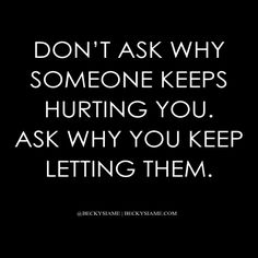 BECKYSIAME.COM | Don't ask why someone keeps hurting you. Ask why you keep letting them.