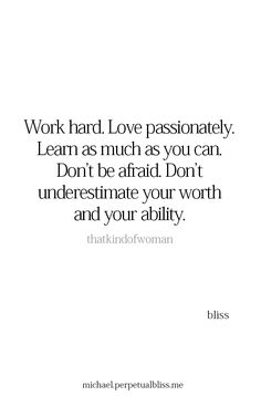 Work hard. Love passionately. Learn as much as you can. Don't be afraid. Don't underestimate your worth and your ability.