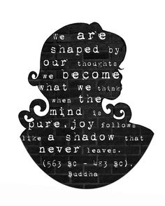 we are shaped by our thoughts. we become what we think when the mind is pure. joy follows like a shadow that never leaves.