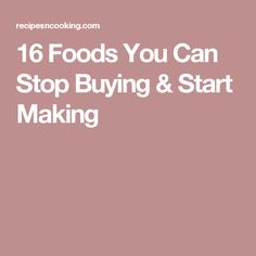 16 Foods You Can Stop Buying & Start Making