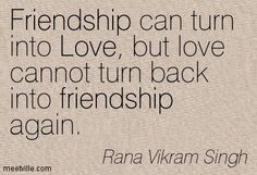 Friendship can turn into love, but love cannot turn back into a friendship again