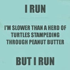 I run I'm slower than a heard of turtles stampeding through peanut butter, but I run.