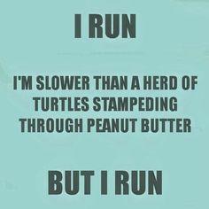 I run I'm slower than a heard of turtles stampeding through peanut butter, but I run.
