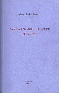 Cartas sobre el arte, 1916-1956 ; seguido de El acto creativo / Marcel Duchamp ; traducción de Viviana Narotzky. Barcelona : Elba, cop. 2010. #novetatsbellesarts #agost2017 #CRAIUB #UniBarcelona #UniversitatdeBarcelona