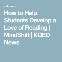How to Help Students Develop a Love of Reading | MindShift | KQED News