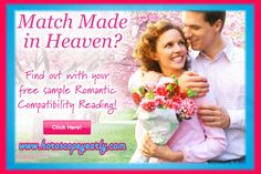 Are You A Match Made In Heaven? Try a romantic compatibility reading to answer your burning love and romance questions, and figure out your sex & sizzle factor. Enhance your romance or get through those challenging issues. This reading for two, compares your birth charts to give you an insight into your bond -- from what brought you together to your relationship's fate. Get your two-person free sample right now! Click Here…