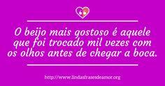 O beijo mais gostoso é aquele que foi trocado mil vezes com os olhos antes de chegar a boca. http://www.lindasfrasesdeamor.org/frases/amor/beijo