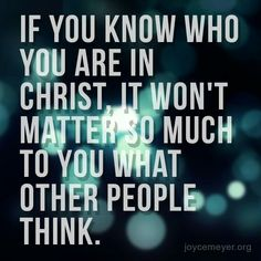 If You Know Who You Are In Christ, It Won't Matter So Much To You What Other People Think. ~Joyce Meyer