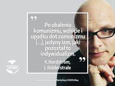 """Po obaleniu komunizmu, wzlocie i upadku dot.comunizmu i ostrej krytycekapitalizmu, jedyny izm, jaki pozostał to indywidualizm.  Kjell Nordström, Jonas Ridderstrale """"Karaoke Capitalism"""""""