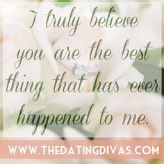 I truly believe you are the best thing that has ever happened to me!