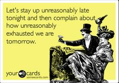 This is so me...work hard or be lazy all day then stay up late cleaning house or watching t.v. or online...then I'm moody and  complain about being tired the next day :)