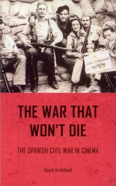 The War That Won't Die: The Spanish Civil War in Cinema by David Archibald
