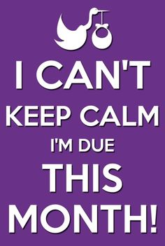 I can't keep calm I'm due this month