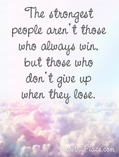 Positive quote: The strongest people aren't those who always win, but those who don't give up when they lose.     www.HealthyPlace.com