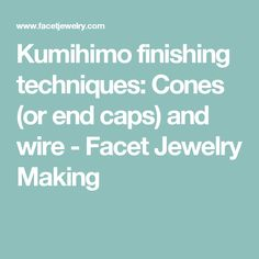 Kumihimo finishing techniques: Cones (or end caps) and wire - Facet Jewelry Making