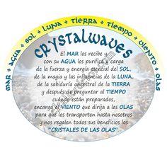 """CRYSTALWAVES:          El MAR los recibe y  con su AGUA los purifica y  carga de la fuerza y energía esencial del SOL,   de la magia y las influencias de la LUNA,  de la sabiduría ancestral de la TIERRA  y después de preguntar al TIEMPO cuándo están preparados,  encarga al VIENTO que dirija a  las OLAS para que los transporten hasta nosotros  y nos regalen todos sus beneficios los """"CRISTALES DE LAS OLAS""""."""