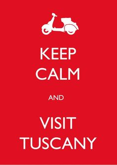 Keep calm and visit Tuscany.  Yes!